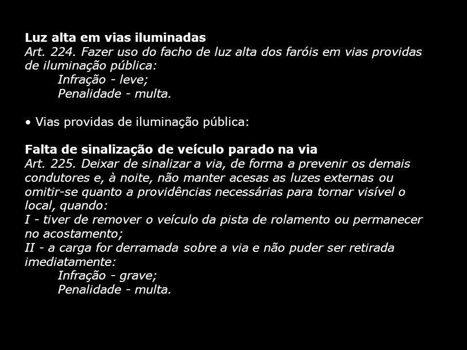 Luz alta em vias iluminadas Art. 224. Fazer uso do facho de luz alta dos faróis em vias providas de iluminação pública: Infração - leve; Penalidade -
