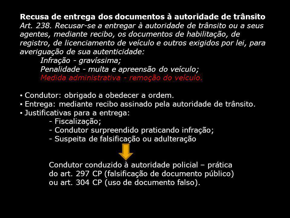 Recusa de entrega dos documentos à autoridade de trânsito Art. 238. Recusar-se a entregar à autoridade de trânsito ou a seus agentes, mediante recibo,