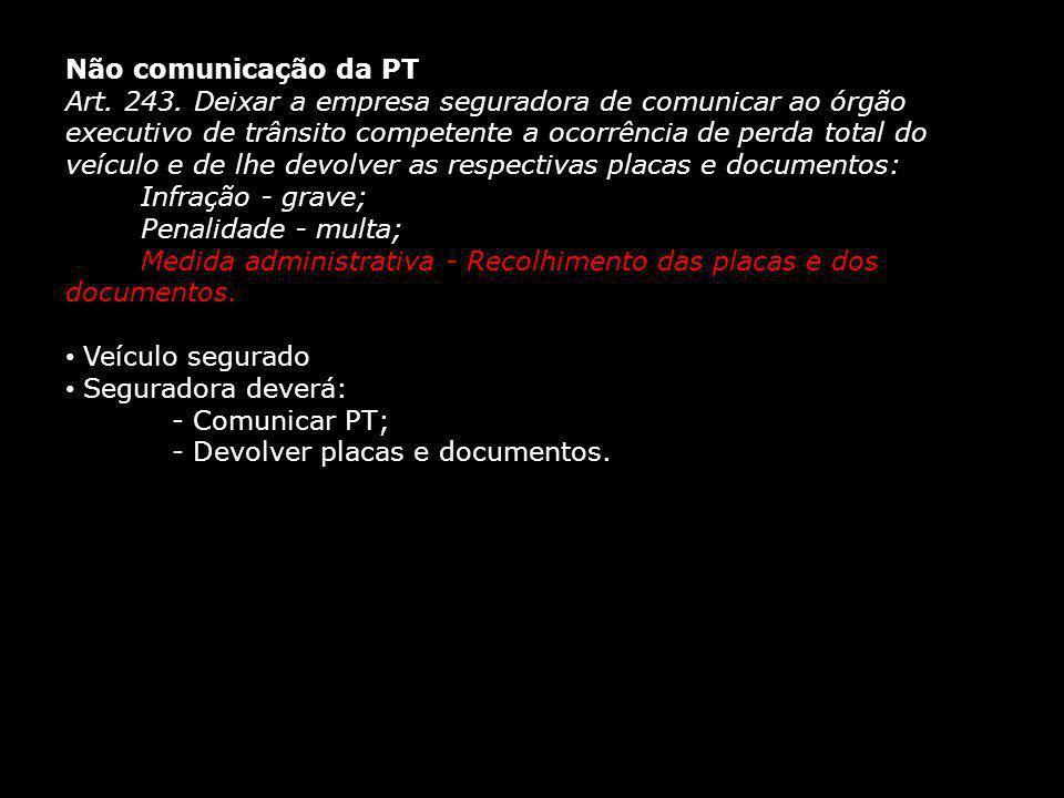 Não comunicação da PT Art. 243. Deixar a empresa seguradora de comunicar ao órgão executivo de trânsito competente a ocorrência de perda total do veíc