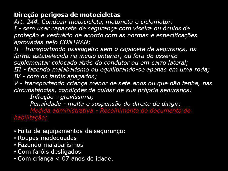 Direção perigosa de motocicletas Art. 244. Conduzir motocicleta, motoneta e ciclomotor: I - sem usar capacete de segurança com viseira ou óculos de pr
