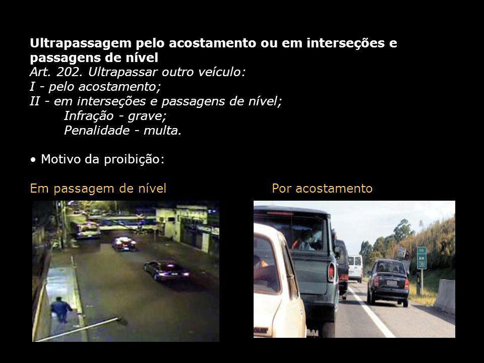 Ultrapassagem pelo acostamento ou em interseções e passagens de nível Art. 202. Ultrapassar outro veículo: I - pelo acostamento; II - em interseções e