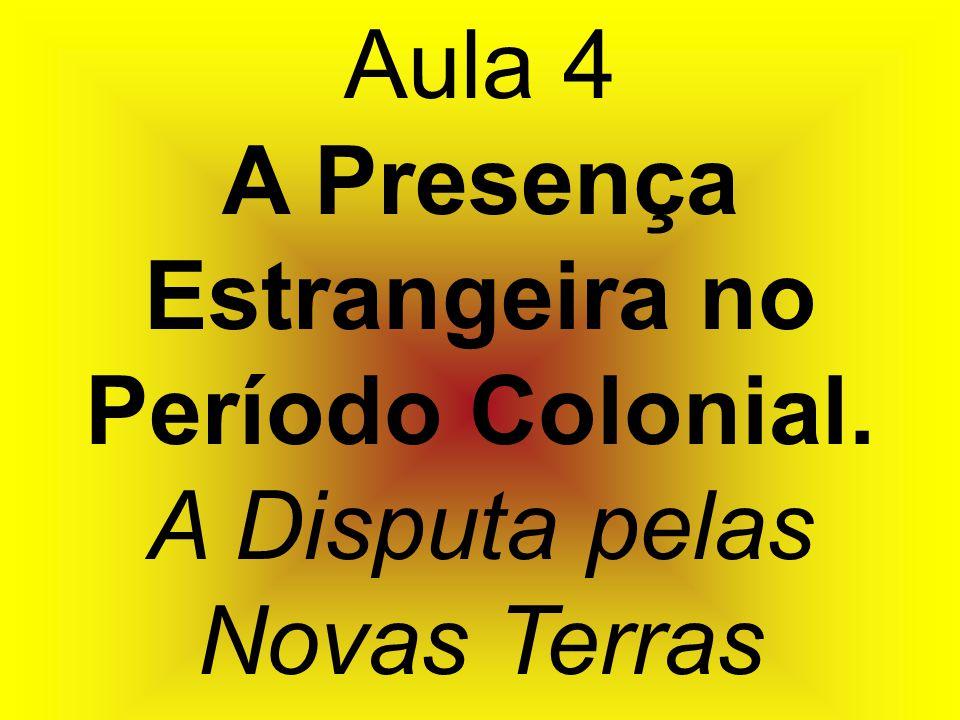 Aula 4 A Presença Estrangeira no Período Colonial. A Disputa pelas Novas Terras