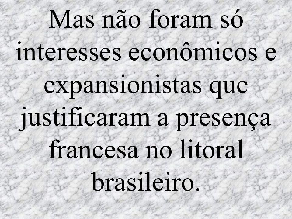 Mas não foram só interesses econômicos e expansionistas que justificaram a presença francesa no litoral brasileiro.