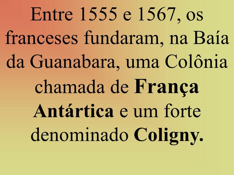 Entre 1555 e 1567, os franceses fundaram, na Baía da Guanabara, uma Colônia chamada de França Antártica e um forte denominado Coligny.