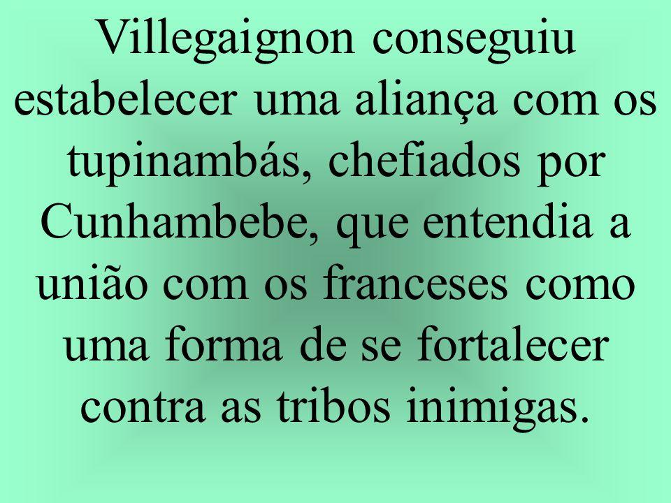 Villegaignon conseguiu estabelecer uma aliança com os tupinambás, chefiados por Cunhambebe, que entendia a união com os franceses como uma forma de se fortalecer contra as tribos inimigas.