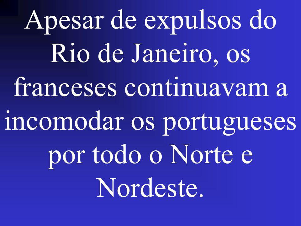 Apesar de expulsos do Rio de Janeiro, os franceses continuavam a incomodar os portugueses por todo o Norte e Nordeste.