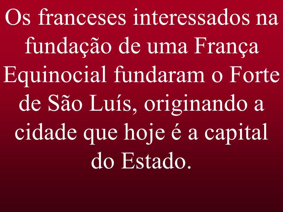 Os franceses interessados na fundação de uma França Equinocial fundaram o Forte de São Luís, originando a cidade que hoje é a capital do Estado.