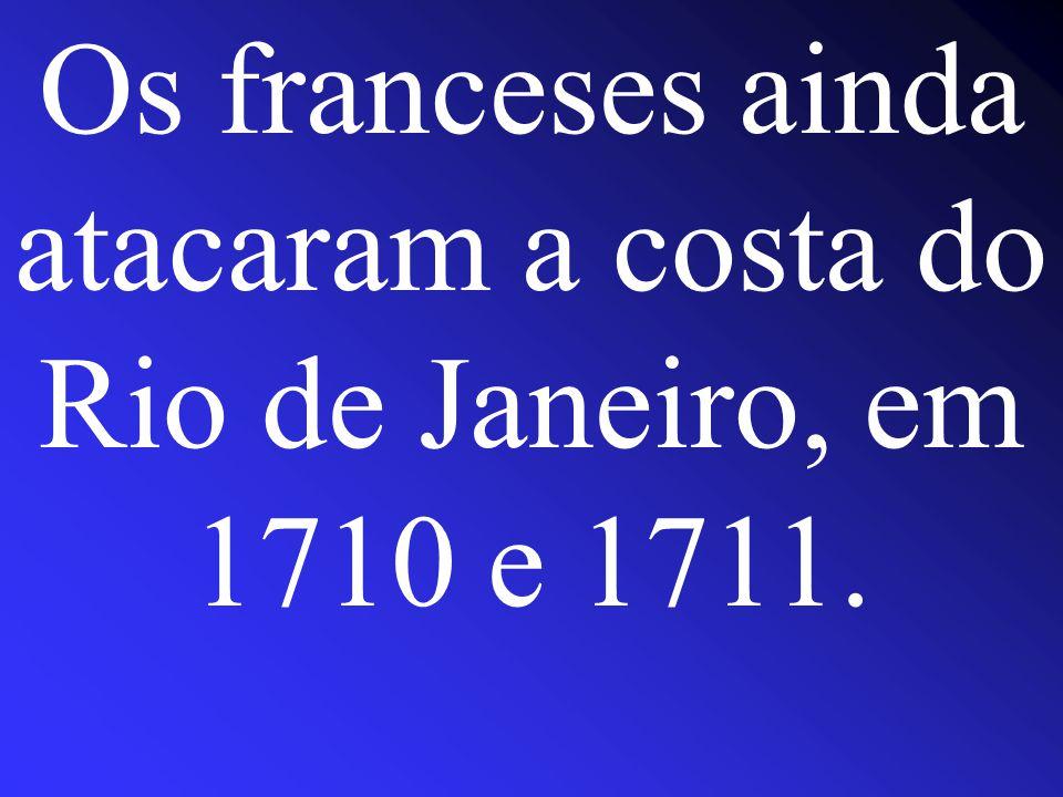 Os franceses ainda atacaram a costa do Rio de Janeiro, em 1710 e 1711.
