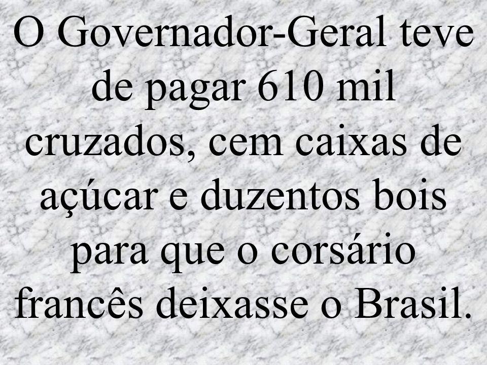 O Governador-Geral teve de pagar 610 mil cruzados, cem caixas de açúcar e duzentos bois para que o corsário francês deixasse o Brasil.