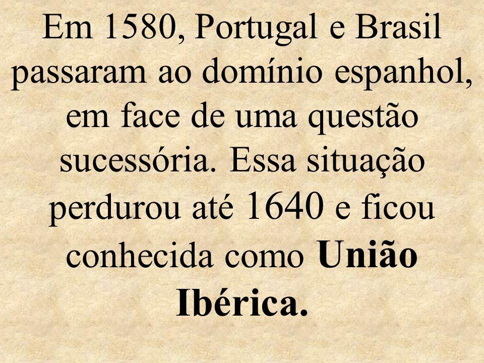 Em 1580, Portugal e Brasil passaram ao domínio espanhol, em face de uma questão sucessória.