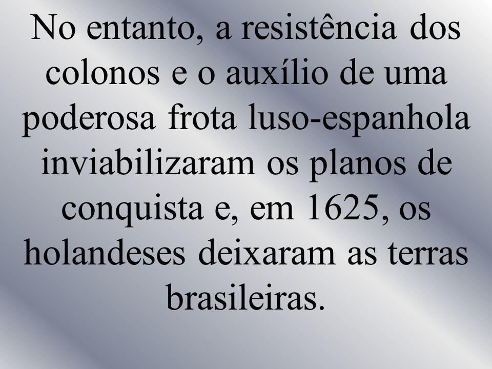No entanto, a resistência dos colonos e o auxílio de uma poderosa frota luso-espanhola inviabilizaram os planos de conquista e, em 1625, os holandeses deixaram as terras brasileiras.