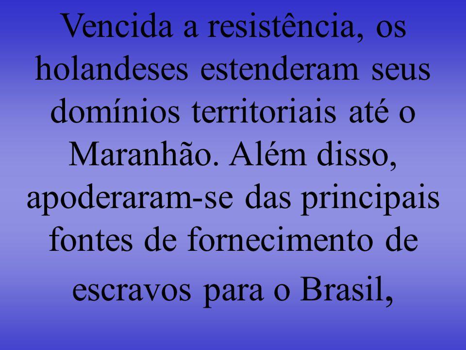Vencida a resistência, os holandeses estenderam seus domínios territoriais até o Maranhão.