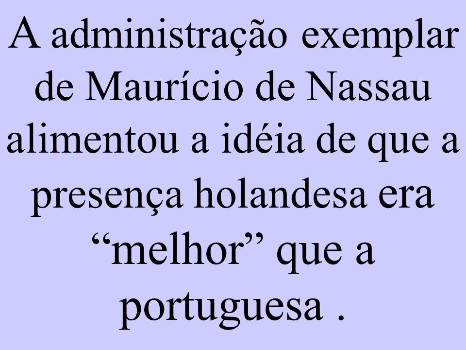 A administração exemplar de Maurício de Nassau alimentou a idéia de que a presença holandesa era melhor que a portuguesa.
