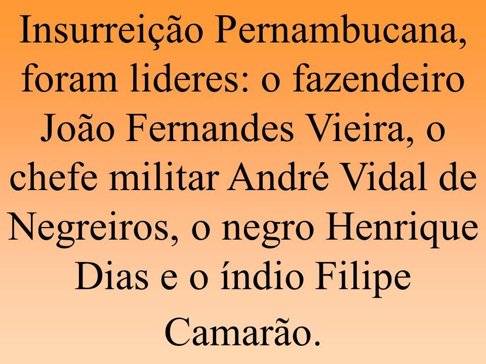 Insurreição Pernambucana, foram lideres: o fazendeiro João Fernandes Vieira, o chefe militar André Vidal de Negreiros, o negro Henrique Dias e o índio Filipe Camarão.