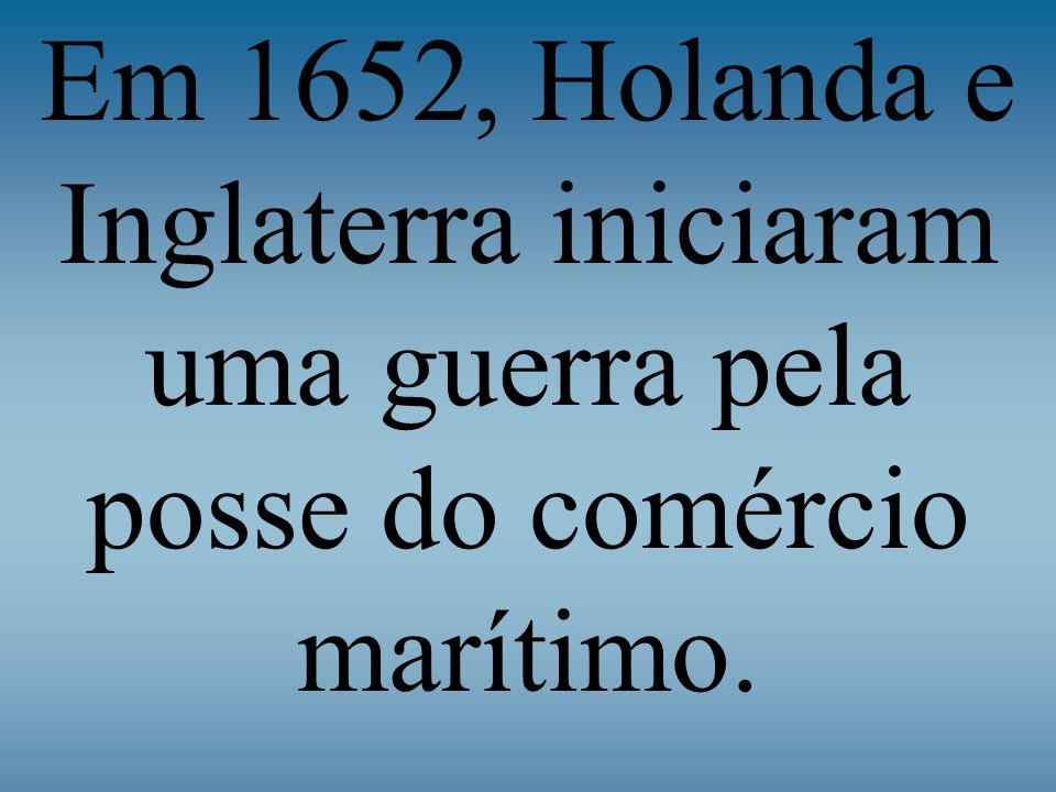 Em 1652, Holanda e Inglaterra iniciaram uma guerra pela posse do comércio marítimo.