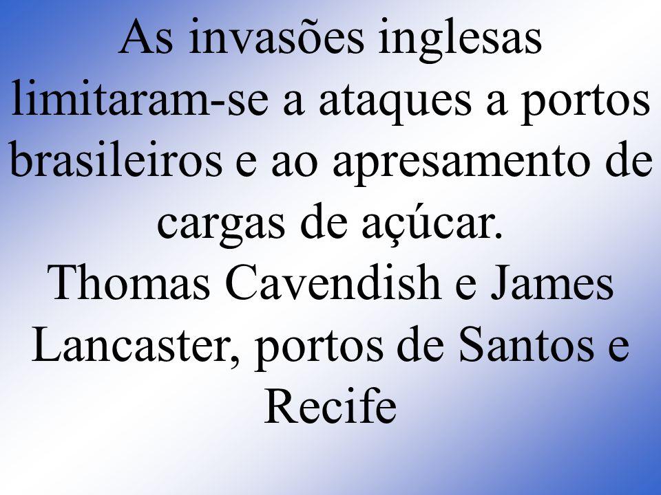 As invasões inglesas limitaram-se a ataques a portos brasileiros e ao apresamento de cargas de açúcar.