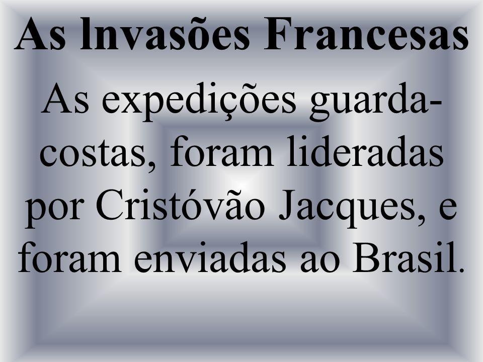 As lnvasões Francesas As expedições guarda- costas, foram lideradas por Cristóvão Jacques, e foram enviadas ao Brasil.