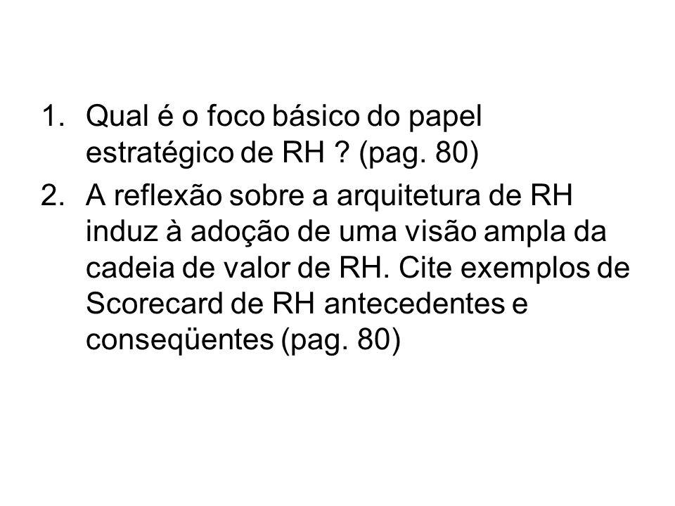 1.Qual é o foco básico do papel estratégico de RH ? (pag. 80) 2.A reflexão sobre a arquitetura de RH induz à adoção de uma visão ampla da cadeia de va