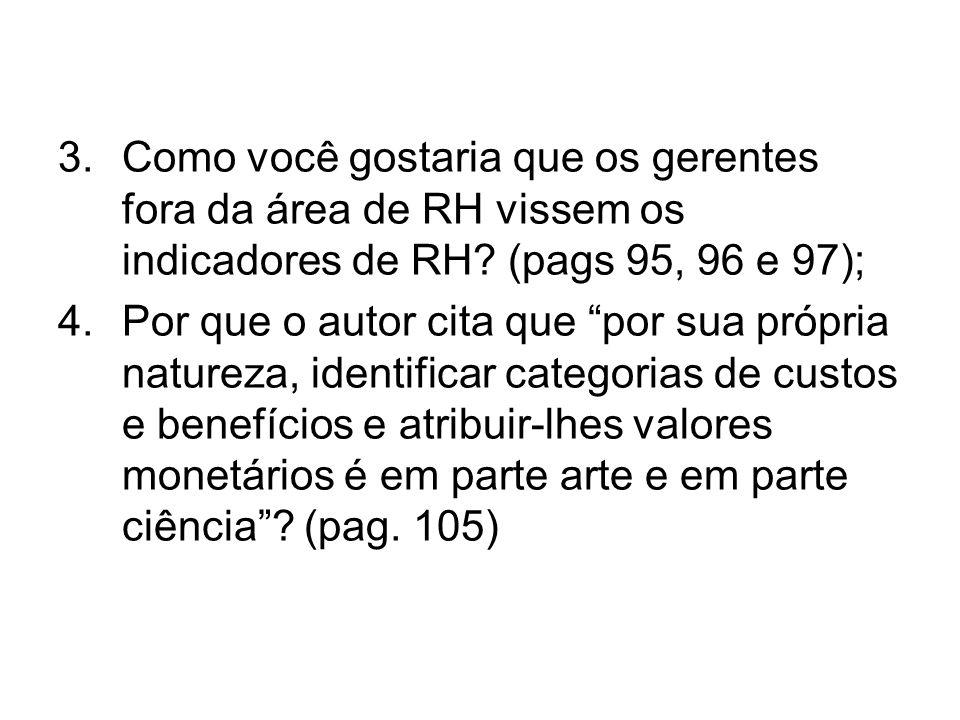 3.Como você gostaria que os gerentes fora da área de RH vissem os indicadores de RH? (pags 95, 96 e 97); 4.Por que o autor cita que por sua própria na