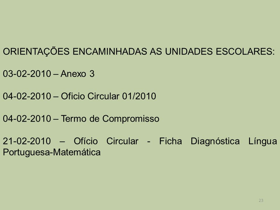 ORIENTAÇÕES ENCAMINHADAS AS UNIDADES ESCOLARES: 03-02-2010 – Anexo 3 04-02-2010 – Oficio Circular 01/2010 04-02-2010 – Termo de Compromisso 21-02-2010 – Ofício Circular - Ficha Diagnóstica Língua Portuguesa-Matemática 23