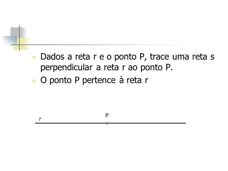 Dados a reta r e o ponto P, trace uma reta s perpendicular a reta r ao ponto P. O ponto P pertence à reta r r P
