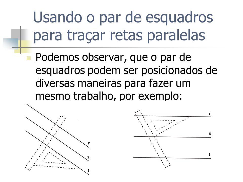 Usando o par de esquadros para traçar retas paralelas Podemos observar, que o par de esquadros podem ser posicionados de diversas maneiras para fazer