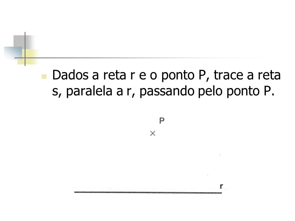 Dados a reta r e o ponto P, trace a reta s, paralela a r, passando pelo ponto P.