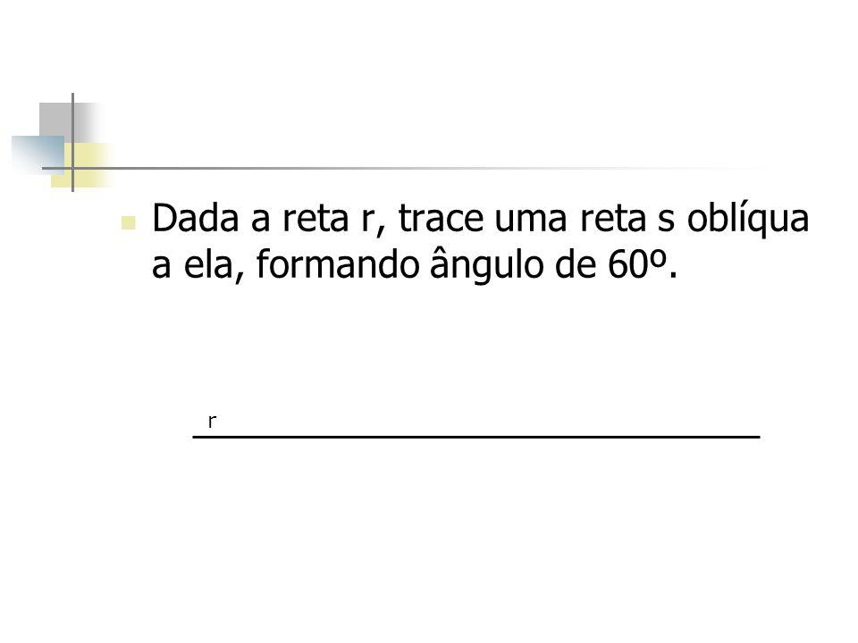 Dada a reta r, trace uma reta s oblíqua a ela, formando ângulo de 60º. r