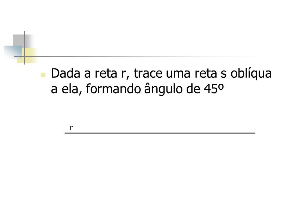Dada a reta r, trace uma reta s oblíqua a ela, formando ângulo de 45º r