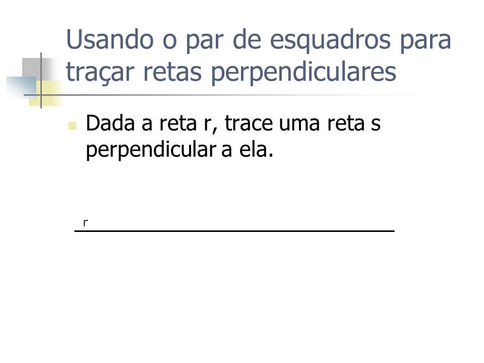 Usando o par de esquadros para traçar retas perpendiculares Dada a reta r, trace uma reta s perpendicular a ela. r