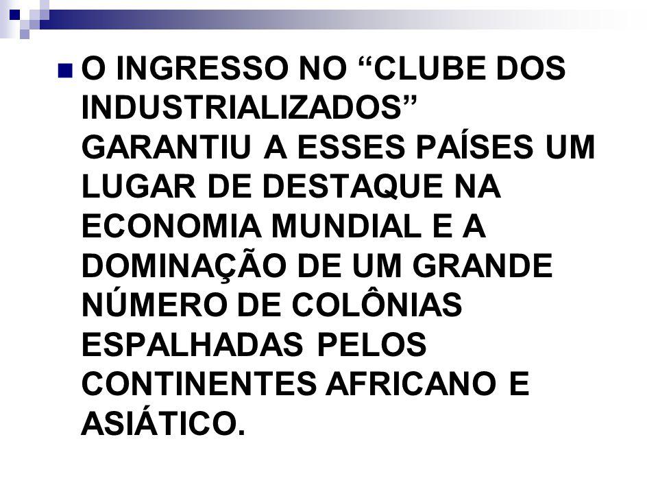 O INGRESSO NO CLUBE DOS INDUSTRIALIZADOS GARANTIU A ESSES PAÍSES UM LUGAR DE DESTAQUE NA ECONOMIA MUNDIAL E A DOMINAÇÃO DE UM GRANDE NÚMERO DE COLÔNIA