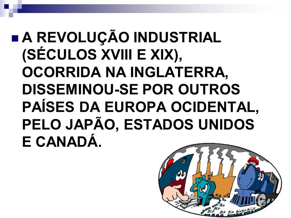 A REVOLUÇÃO INDUSTRIAL (SÉCULOS XVIII E XIX), OCORRIDA NA INGLATERRA, DISSEMINOU-SE POR OUTROS PAÍSES DA EUROPA OCIDENTAL, PELO JAPÃO, ESTADOS UNIDOS