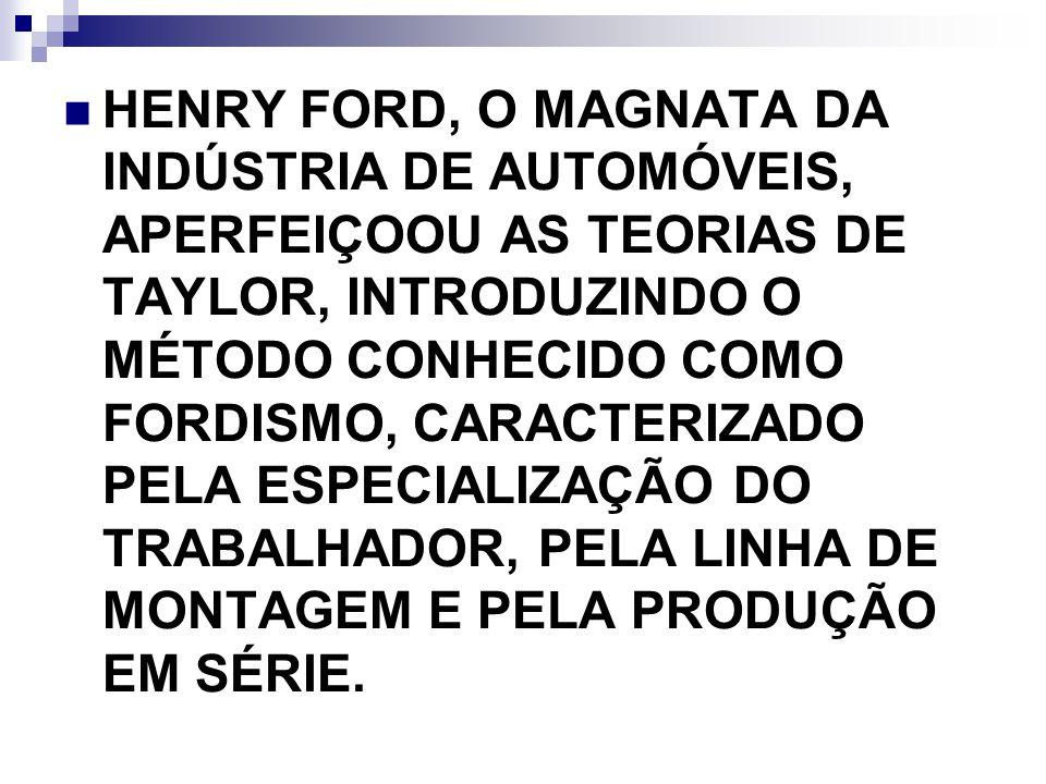 HENRY FORD, O MAGNATA DA INDÚSTRIA DE AUTOMÓVEIS, APERFEIÇOOU AS TEORIAS DE TAYLOR, INTRODUZINDO O MÉTODO CONHECIDO COMO FORDISMO, CARACTERIZADO PELA