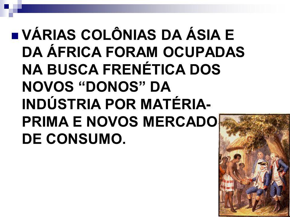 VÁRIAS COLÔNIAS DA ÁSIA E DA ÁFRICA FORAM OCUPADAS NA BUSCA FRENÉTICA DOS NOVOS DONOS DA INDÚSTRIA POR MATÉRIA- PRIMA E NOVOS MERCADOS DE CONSUMO.