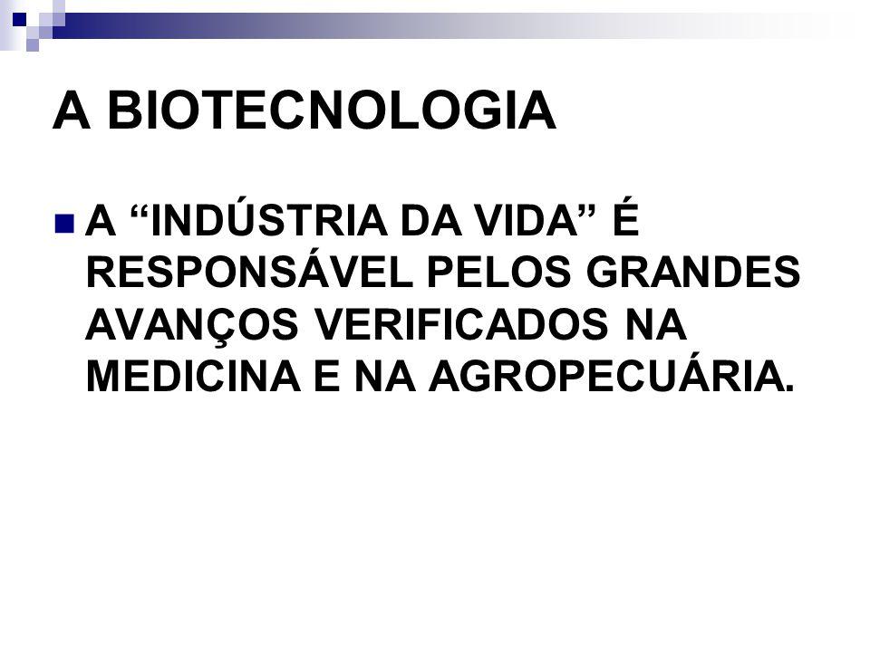 A BIOTECNOLOGIA A INDÚSTRIA DA VIDA É RESPONSÁVEL PELOS GRANDES AVANÇOS VERIFICADOS NA MEDICINA E NA AGROPECUÁRIA.