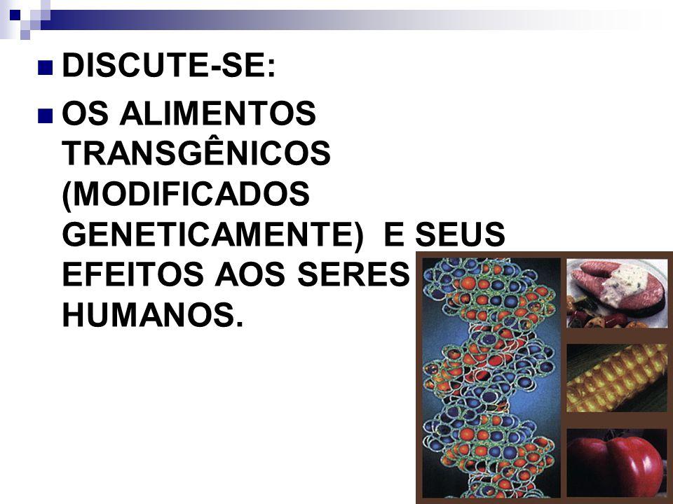 DISCUTE-SE: OS ALIMENTOS TRANSGÊNICOS (MODIFICADOS GENETICAMENTE) E SEUS EFEITOS AOS SERES HUMANOS.