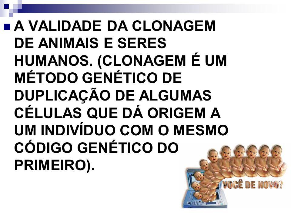 A VALIDADE DA CLONAGEM DE ANIMAIS E SERES HUMANOS. (CLONAGEM É UM MÉTODO GENÉTICO DE DUPLICAÇÃO DE ALGUMAS CÉLULAS QUE DÁ ORIGEM A UM INDIVÍDUO COM O