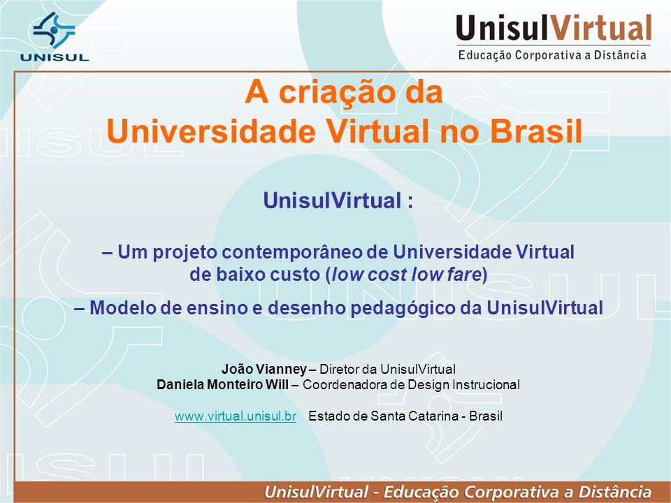 A criação da Universidade Virtual no Brasil UnisulVirtual : – Um projeto contemporâneo de Universidade Virtual de baixo custo (low cost low fare) – Mo