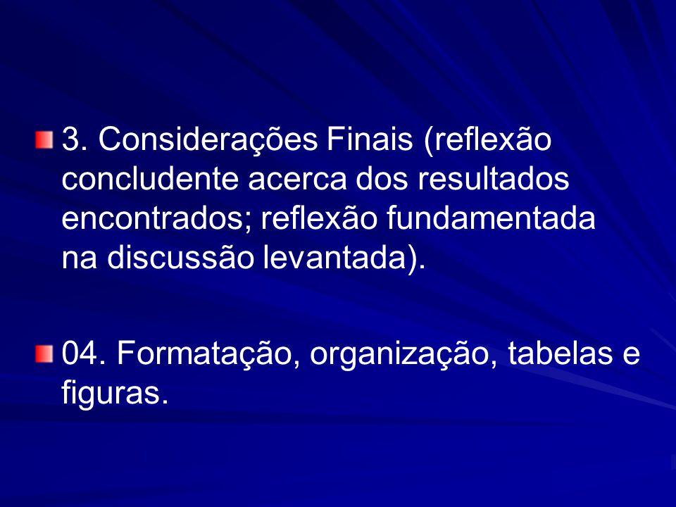 3. Considerações Finais (reflexão concludente acerca dos resultados encontrados; reflexão fundamentada na discussão levantada). 04. Formatação, organi