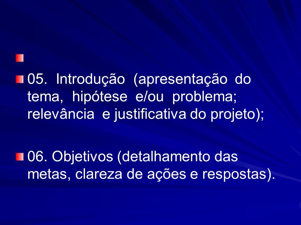 05. Introdução (apresentação do tema, hipótese e/ou problema; relevância e justificativa do projeto); 06. Objetivos (detalhamento das metas, clareza d