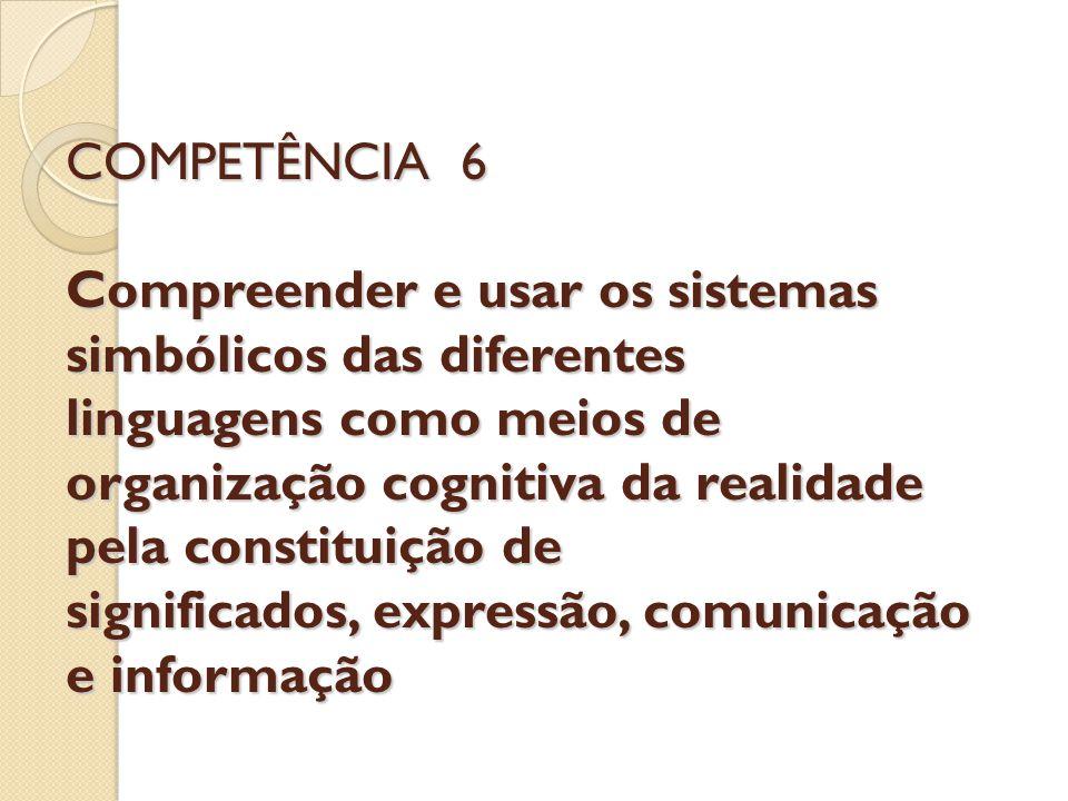 COMPETÊNCIA 6 Compreender e usar os sistemas simbólicos das diferentes linguagens como meios de organização cognitiva da realidade pela constituição d