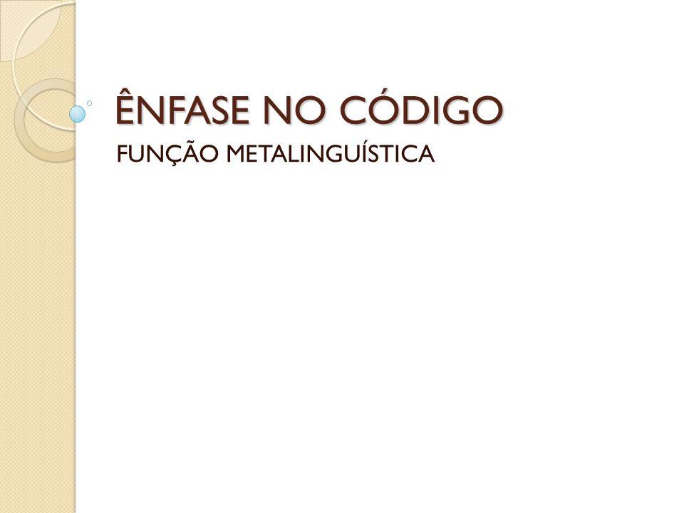ÊNFASE NO CÓDIGO FUNÇÃO METALINGUÍSTICA