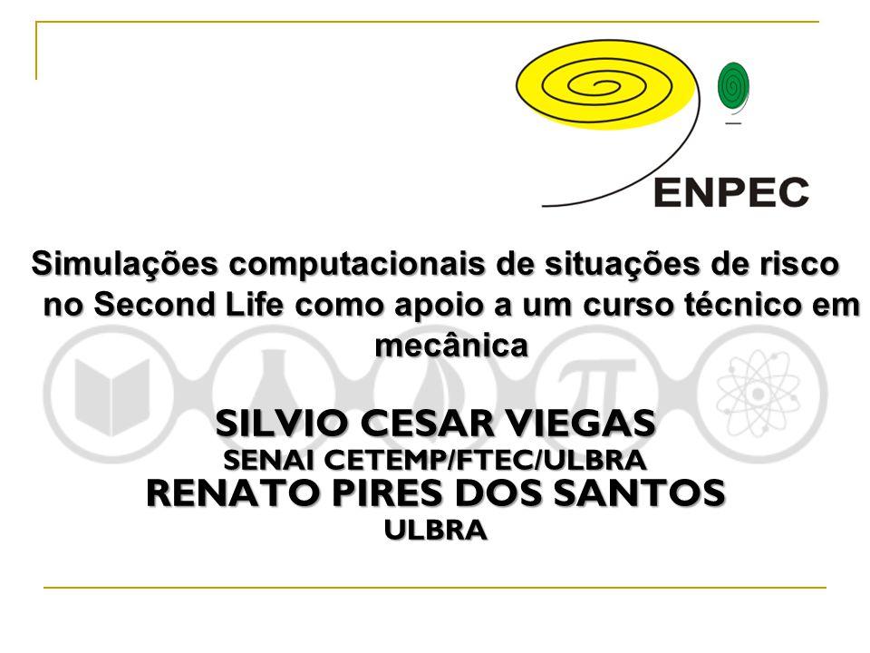 Simulações computacionais de situações de risco no Second Life como apoio a um curso técnico em mecânica SILVIO CESAR VIEGAS SENAI CETEMP/FTEC/ULBRA R