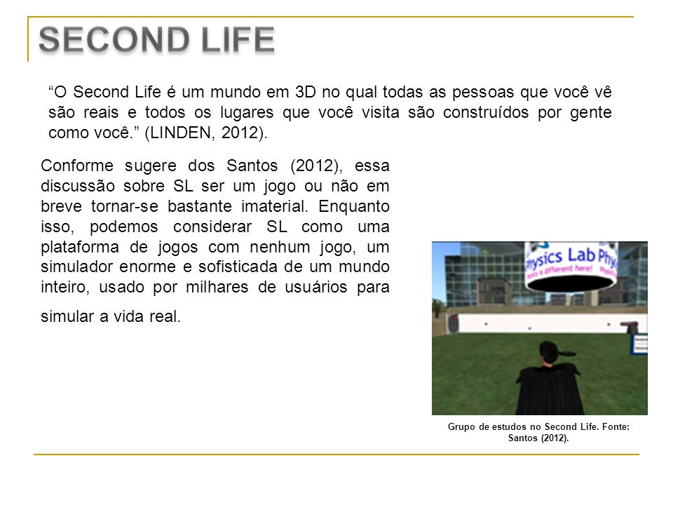O Second Life é um mundo em 3D no qual todas as pessoas que você vê são reais e todos os lugares que você visita são construídos por gente como você.