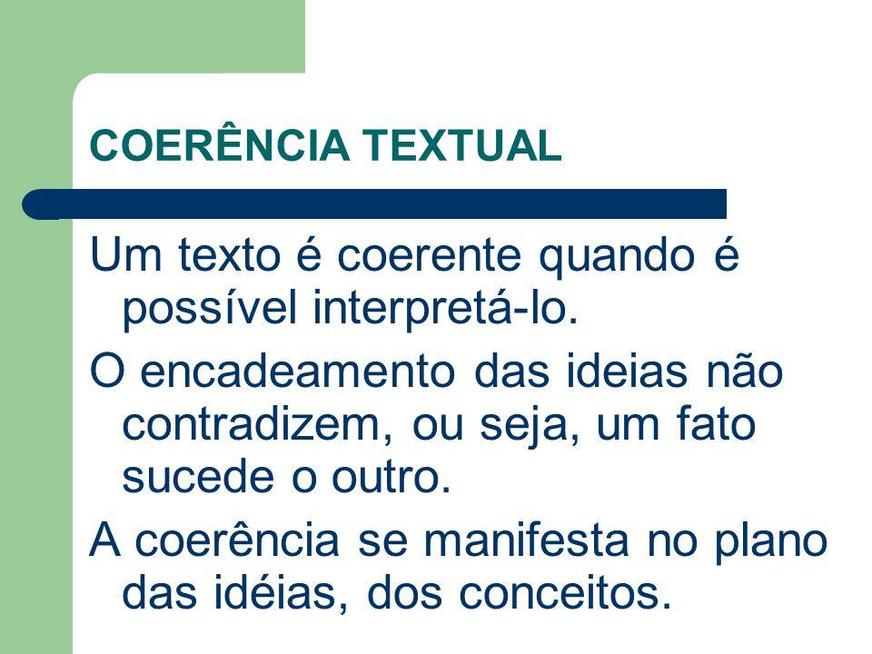COERÊNCIA TEXTUAL Um texto é coerente quando é possível interpretá-lo. O encadeamento das ideias não contradizem, ou seja, um fato sucede o outro. A c