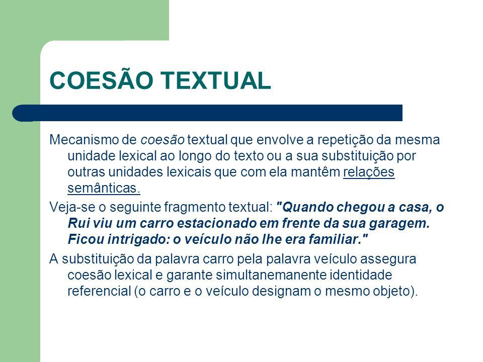 COESÃO TEXTUAL Mecanismo de coesão textual que envolve a repetição da mesma unidade lexical ao longo do texto ou a sua substituição por outras unidades lexicais que com ela mantêm relações semânticas.