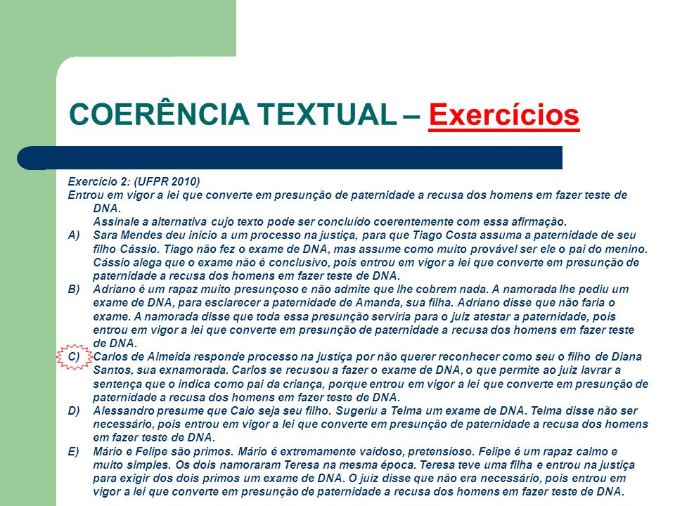COERÊNCIA TEXTUAL – Exercícios Exercício 2: (UFPR 2010) Entrou em vigor a lei que converte em presunção de paternidade a recusa dos homens em fazer te