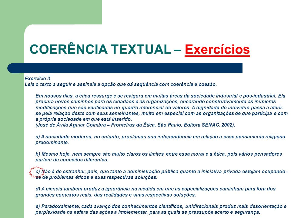 COERÊNCIA TEXTUAL – Exercícios Exercício 3 Leia o texto a seguir e assinale a opção que dá seqüência com coerência e coesão. Em nossos dias, a ética r