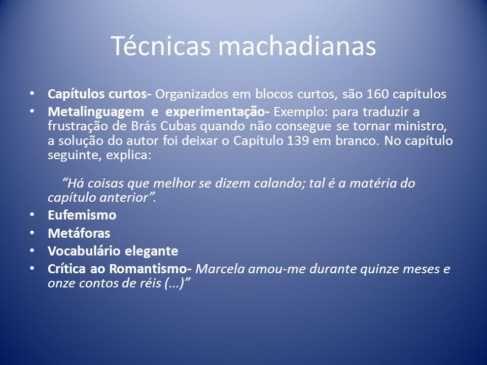 Técnicas machadianas Capítulos curtos- Organizados em blocos curtos, são 160 capítulos Metalinguagem e experimentação- Exemplo: para traduzir a frustração de Brás Cubas quando não consegue se tornar ministro, a solução do autor foi deixar o Capítulo 139 em branco.