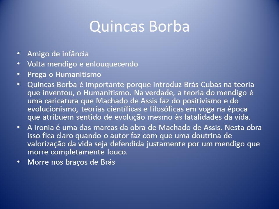 Quincas Borba Amigo de infância Volta mendigo e enlouquecendo Prega o Humanitismo Quincas Borba é importante porque introduz Brás Cubas na teoria que inventou, o Humanitismo.